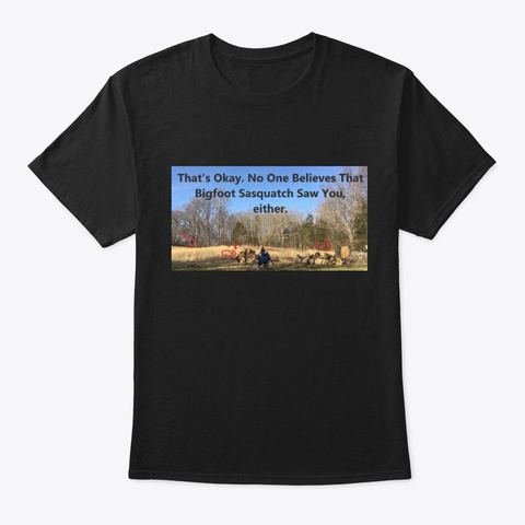 No One Believes Bigfoot Sasquatch Either Black T-Shirt Front