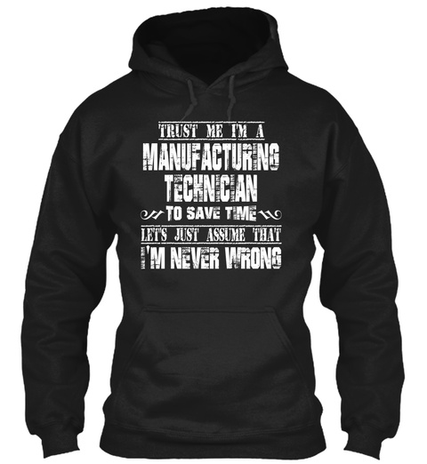 Trust Me I'm A Manufacturing Technician   To Save Time Lets Just Assume That I'm Never Wrong Black T-Shirt Front