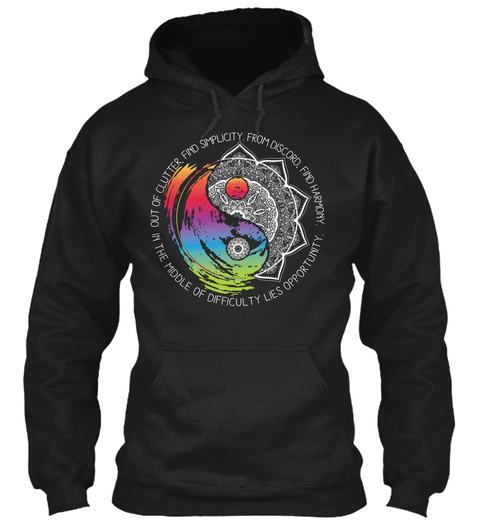Out Of Clutter. Find Simplicity. From Discord. Find Harmony. In The Middle Of Difficulty Lies Opportunity. Black Sweatshirt Front