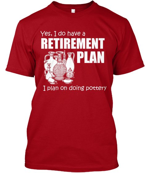 Yes, I Do Have A Retirement Plan I Plan On Doing Pottery Deep Red T-Shirt Front