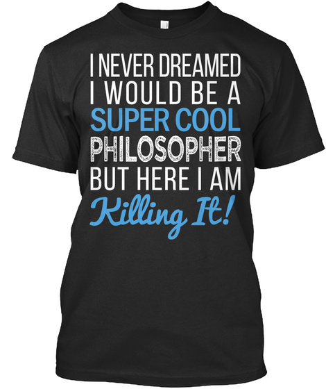 I Never Dreamed I Would Be A Super Cool Phisosopher But Here I Am Killing It! Black T-Shirt Front