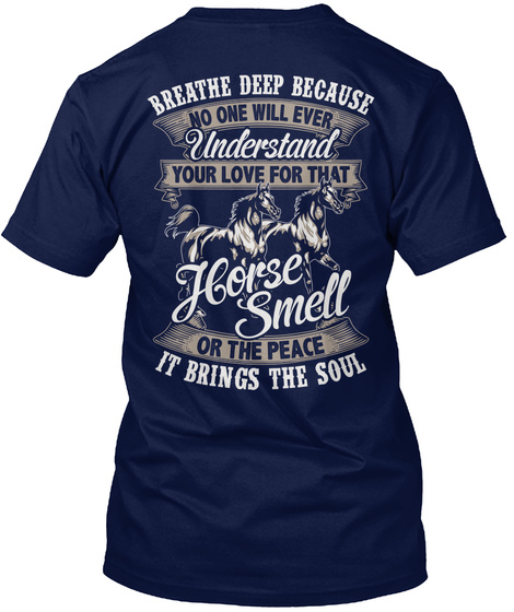Breathe Deep Because No One Will Ever Understand Your Love For That Horse Smell Or The Peace It Brings The Soul Navy T-Shirt Back