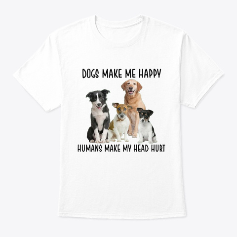 Dogs Make Me Happy White T-Shirt Front