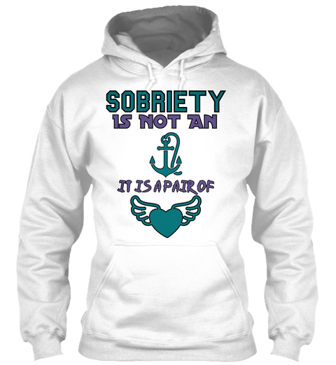 Sobriety Is Not An It Is A Pair Of White Sweatshirt Front