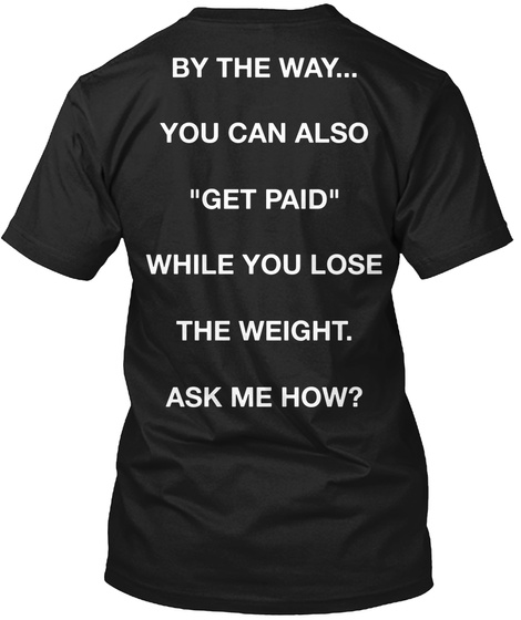 "By The Way... You Can Also ""Get Paid"" While You Lose The Weight. Ask Me How? Black T-Shirt Back"