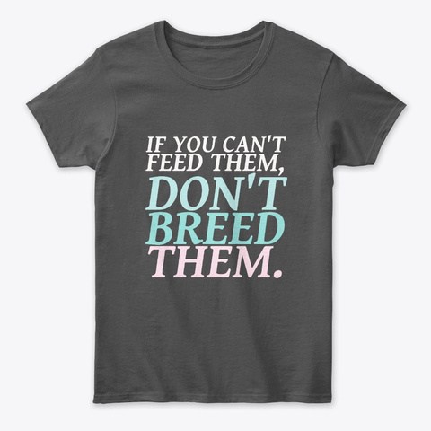 If You Can't Feed Them Don't Breed Them Charcoal T-Shirt Front