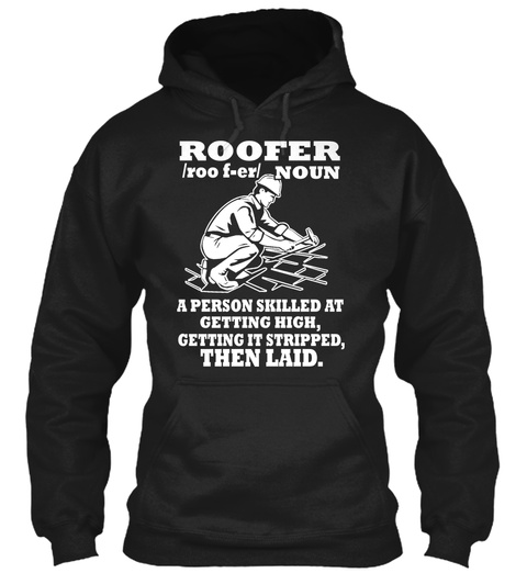 Roofer /Roo F Er/ Noun A Person Skilled At Getting High, Getting It Stripped, Then Laid. Black T-Shirt Front
