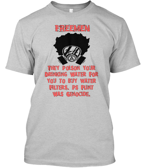 Freeman They Poison Your Drinking Water For You To Buy Water Filters. Ps Flint Was Genocide Light Steel T-Shirt Front