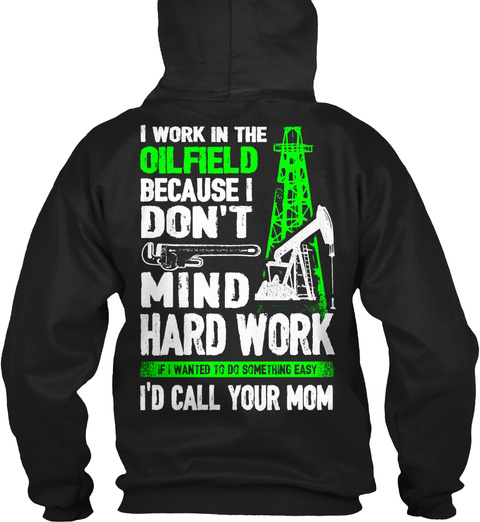 I Work In The Oilfield Because I Don't Mind Hard Work If I Wanted To Do Something Easy I'd Call Your Mom Black T-Shirt Back