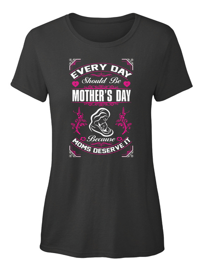 Every Day Should Be Mother's Day Because Moms Deserve It Black T-Shirt Front