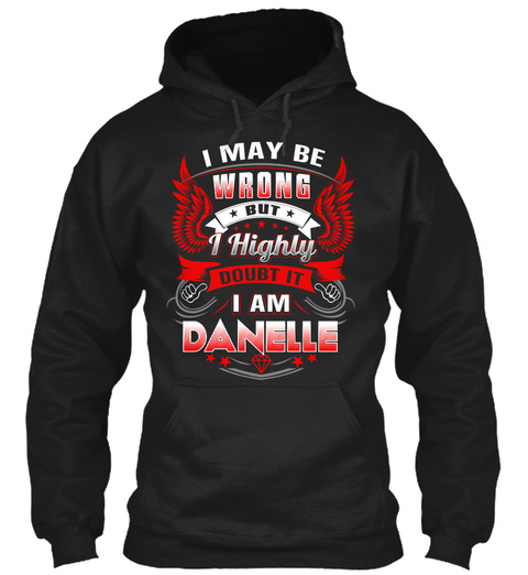 I May Be Wrong But I Highly Doubt It I Am Danelle Black T-Shirt Front