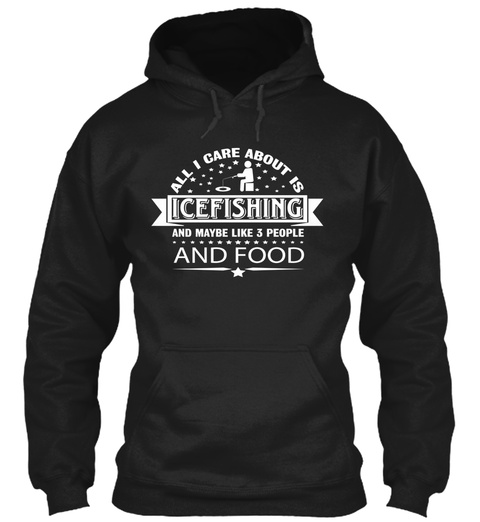 All I Care About Is Icefishing And Maybe Like 3 People And Food Black T-Shirt Front