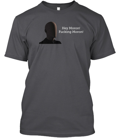 Hey Moron! Fucking Moron! Charcoal T-Shirt Front