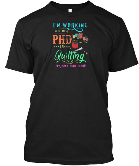 Im Working On My Phd In Quilting Gift Id Black T-Shirt Front