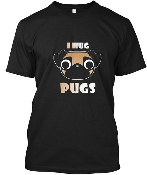 I Hug Pugs Black T-Shirt Front