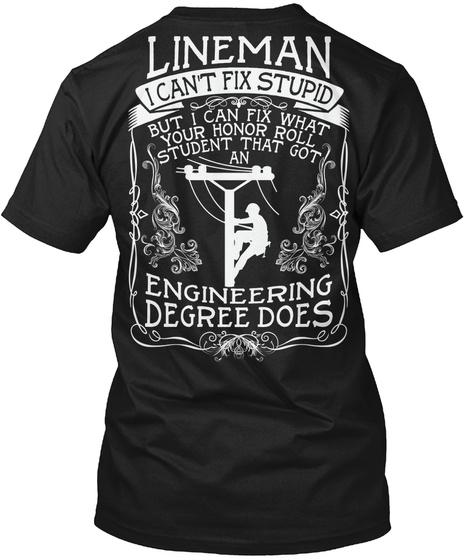 Lineman I Can T Fix Stupid But I Can Fix What Your Honor Roll Student That Got An Engineering Degree Does Black T-Shirt Back