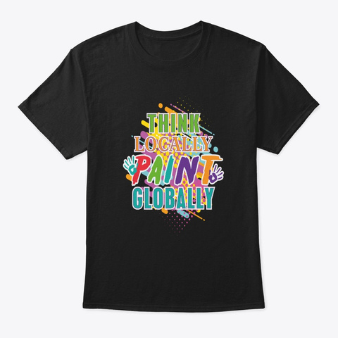 Think Locally Paint Globally Artist Black T-Shirt Front