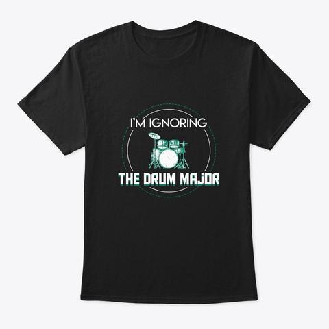 Im Ignoring Drum Major Drummer Shirt Black T-Shirt Front