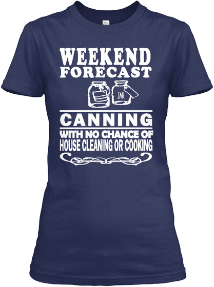 Weekend Forecast Canning With No Chance Of House Cleaning Or Cooking Navy T-Shirt Front