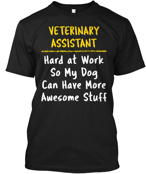 Veterinary Assistant Hard At Work So My Dog Can Have More Awesome Stuff Black T-Shirt Front