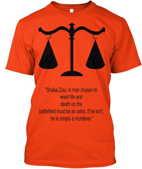 """Shaka Zulu: A Man Chosen To  Wield Life And  Death On The  Battlefield Must Be An Artist, If He Isn't, He Is Simply... Deep Orange  T-Shirt Front"