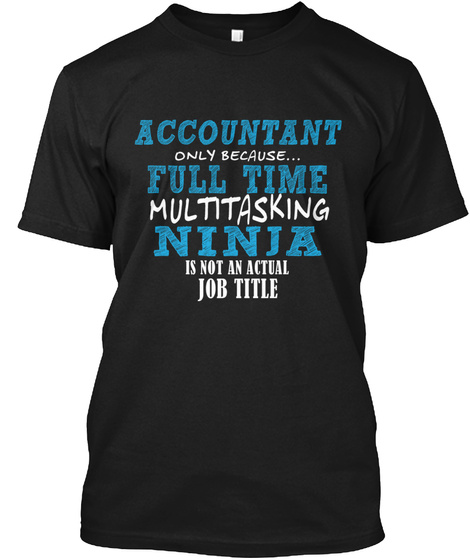 Accountant Only Because... Full Time Multitasking Ninja Is Not An Actual Job Title Black T-Shirt Front