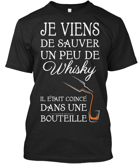 Je Viens De Sauver Un Peu De Whisky Il Etait Coince Dans Une Bouteille Black T-Shirt Front