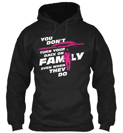 You Don't Turn Your Back On Family Even When They Do Black T-Shirt Front