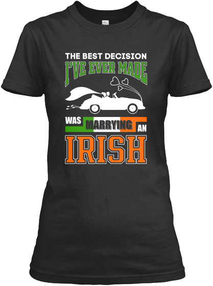 The Best Decision I've Ever Made Was Marrying An Irish Black T-Shirt Front