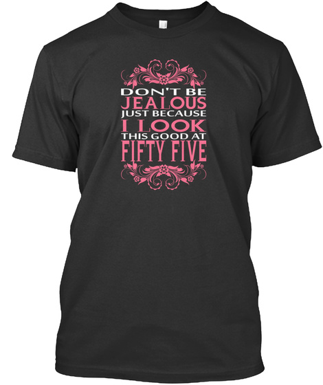 Don't Be Jealous Just Because I Look This Good At Fifty Five Black T-Shirt Front
