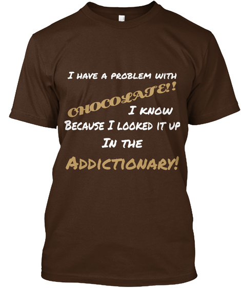 I Have A Problem With Chocolate!! I Know Because I Looked It Up In The Addictionary! Dark Chocolate T-Shirt Front