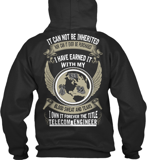 Telecom Engineer It Cannot Be Inherited Nor Can It Ever Be Purchased I Have Earned It With My Blood Sweat And Tears I... Jet Black T-Shirt Back