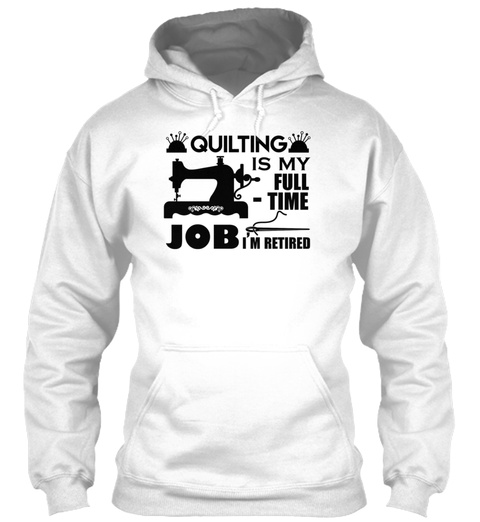 Quilting Is My Full Time Job Shirts White T-Shirt Front