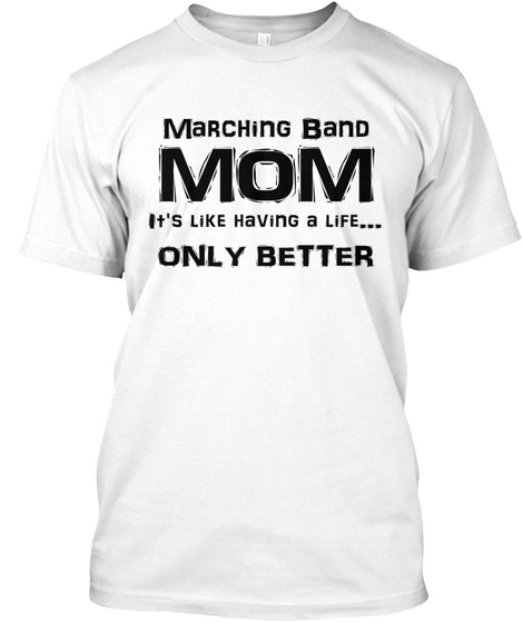 Marching Band Mom It's Like Having A Life... Only Better White T-Shirt Front