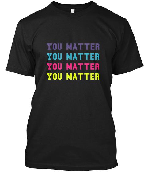 You Matter You Matter You Matter You Matter Black T-Shirt Front
