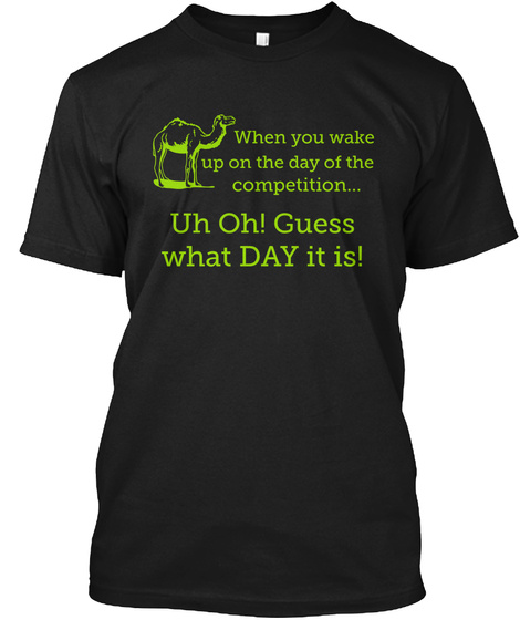 When You Wake Up On The Day Of The Competition... Uh Oh! Guess What Day It Is! Black T-Shirt Front