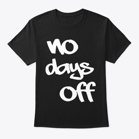 No Days Off Never Stop Working Hard  Black T-Shirt Front