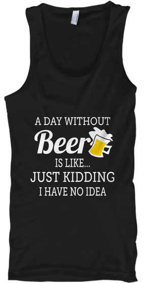 A Day Without Beer Is Like... Just Kidding I Have No Idea Black T-Shirt Front