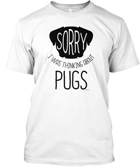 Sorry I Was Thinking About Pugs White T-Shirt Front