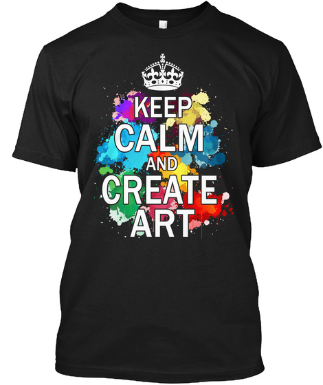 Keep Calm And Create Art Black T-Shirt Front