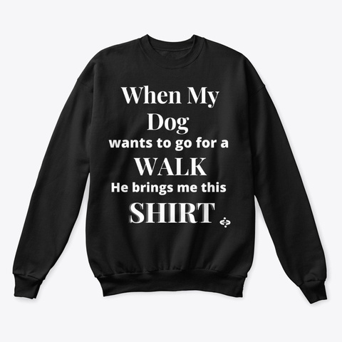 When My Dog Want To Go For A Walk Black T-Shirt Front
