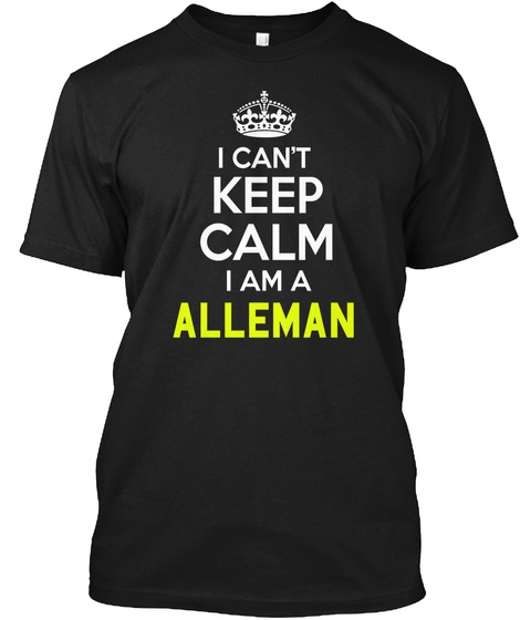 I Can't Keep Calm I Am A Alleman Black T-Shirt Front