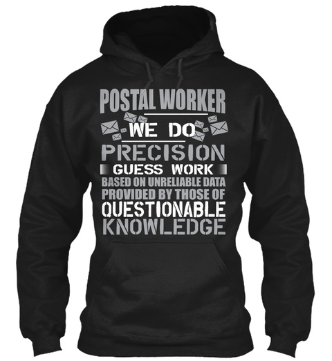 Postal Worker We Do Precision Guess Work Based On Unreliable Data Provided By Those Of Questionable Knowledge  Black T-Shirt Front