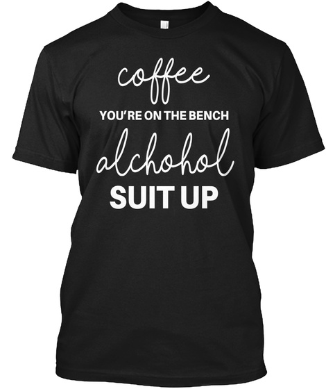 Coffee You're On The Bench Alcohol Suit Up Black T-Shirt Front