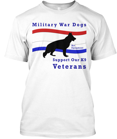 Military War Dogs Not Equipment Support Our K9 Veterans White T-Shirt Front