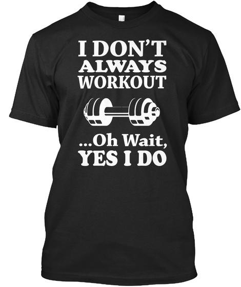 I Don't Always Workout Oh Wait Yes I Do Black T-Shirt Front