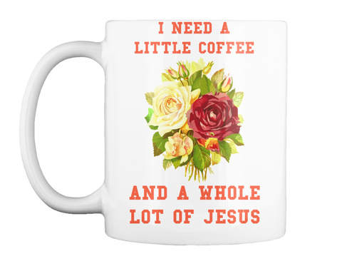 I Need A Little Coffee And A Whole Lot Of Jesus White Mug Front