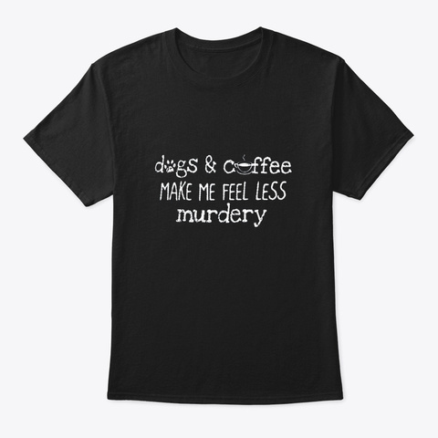 Dogs And Coffee Make Me Feel Less Black T-Shirt Front