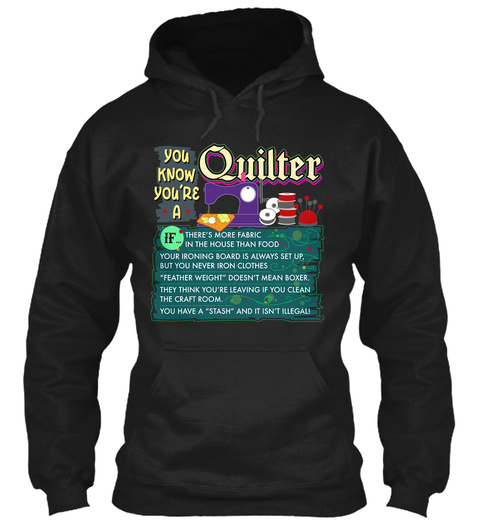 You Know You're A Quilter If There's More Fabric In The House Than Food Your Ironing Board Is Always Set Up, But You... Black T-Shirt Front