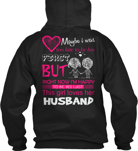 Maybe I Was Too Late To Be His First But Right Now I'm Happy To Be His Last This Girl Loves Her Husband Black Sweatshirt Back